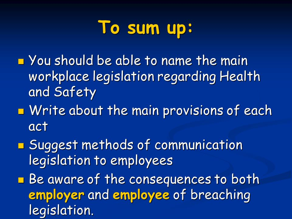 To sum up: You should be able to name the main workplace legislation regarding Health and Safety You should be able to name the main workplace legislation regarding Health and Safety Write about the main provisions of each act Write about the main provisions of each act Suggest methods of communication legislation to employees Suggest methods of communication legislation to employees Be aware of the consequences to both employer and employee of breaching legislation.