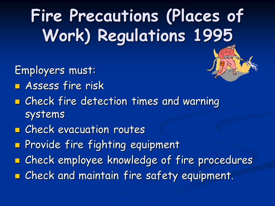 Fire Precautions (Places of Work) Regulations 1995 Employers must: Assess fire risk Assess fire risk Check fire detection times and warning systems Check fire detection times and warning systems Check evacuation routes Check evacuation routes Provide fire fighting equipment Provide fire fighting equipment Check employee knowledge of fire procedures Check employee knowledge of fire procedures Check and maintain fire safety equipment.