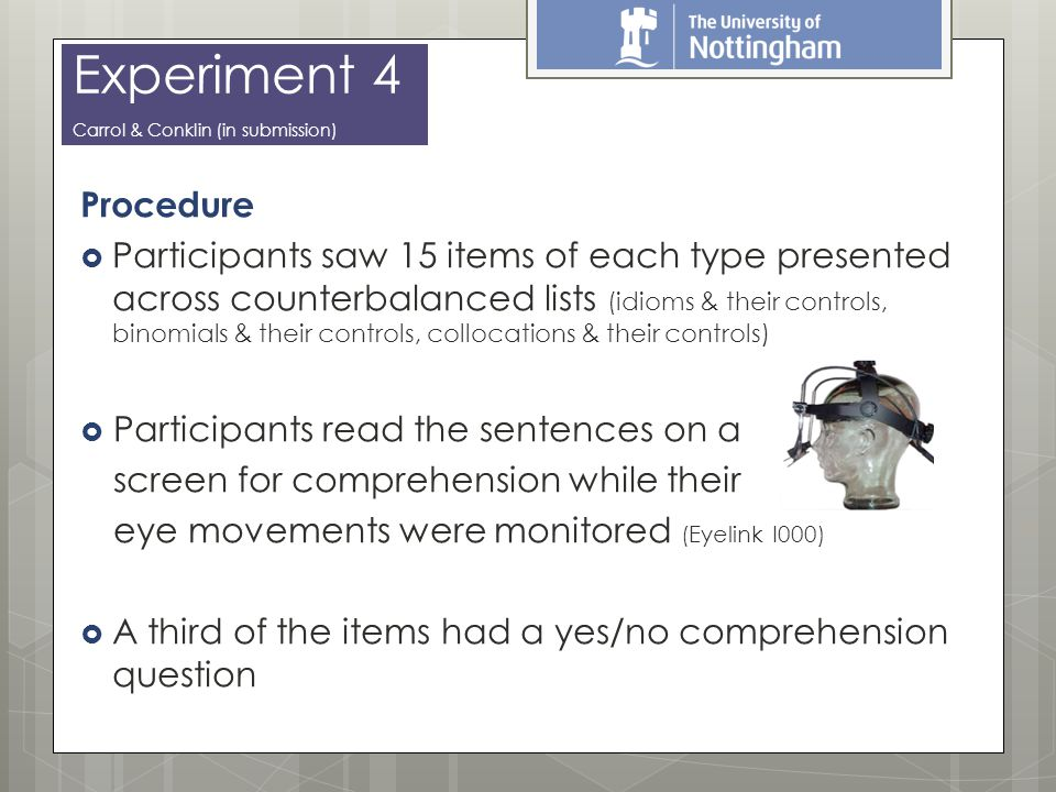 Procedure  Participants saw 15 items of each type presented across counterbalanced lists (idioms & their controls, binomials & their controls, collocations & their controls)  Participants read the sentences on a screen for comprehension while their eye movements were monitored (Eyelink I000)  A third of the items had a yes/no comprehension question Experiment 4 Carrol & Conklin (in submission)
