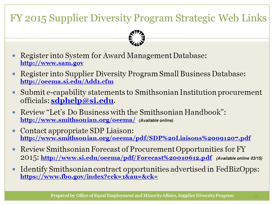 10 Register into System for Award Management Database:     Register into Supplier Diversity Program Small Business Database:     Submit e-capability statements to Smithsonian Institution procurement officials: Review Let's Do Business with the Smithsonian Handbook :   (Available online)   Contact appropriate SDP Liaison:     Review Smithsonian Forecast of Procurement Opportunities for FY 2015:   (Available online 03/15)   Identify Smithsonian contract opportunities advertised in FedBizOpps:   cck=1&au=&ck=   cck=1&au=&ck Prepared by Office of Equal Employment and Minority Affairs, Supplier Diversity Program FY 2015 Supplier Diversity Program Strategic Web Links