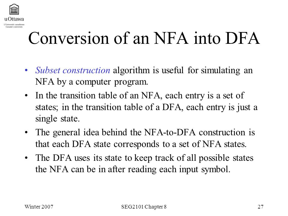 Winter 2007SEG2101 Chapter 827 Conversion of an NFA into DFA Subset construction algorithm is useful for simulating an NFA by a computer program.