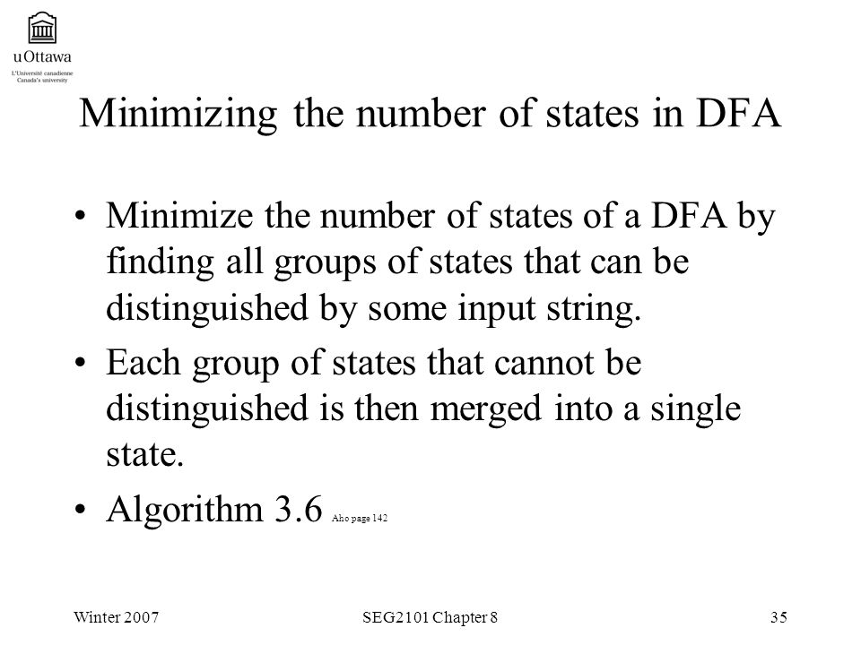 Winter 2007SEG2101 Chapter 835 Minimizing the number of states in DFA Minimize the number of states of a DFA by finding all groups of states that can be distinguished by some input string.