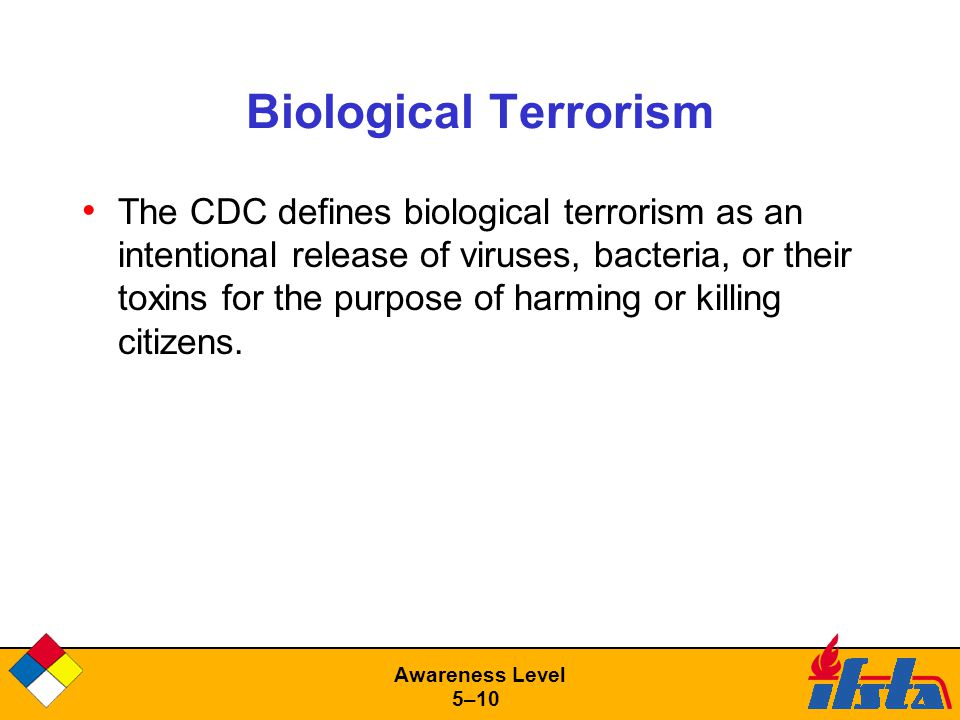 Awareness Level 5–10 Biological Terrorism The CDC defines biological terrorism as an intentional release of viruses, bacteria, or their toxins for the purpose of harming or killing citizens.