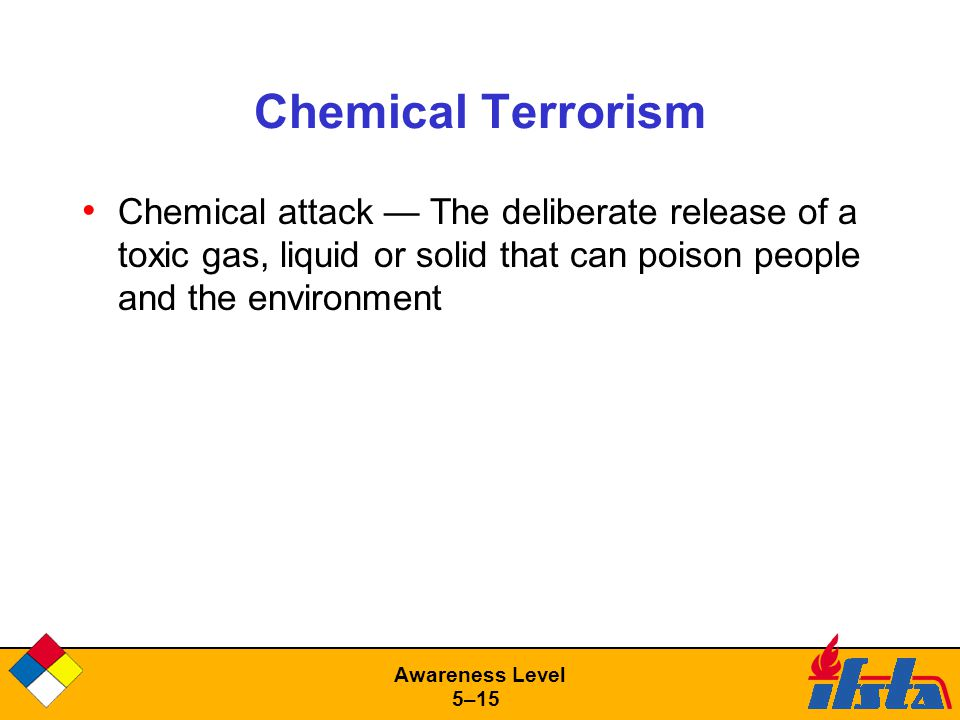 Awareness Level 5–15 Chemical Terrorism Chemical attack — The deliberate release of a toxic gas, liquid or solid that can poison people and the environment