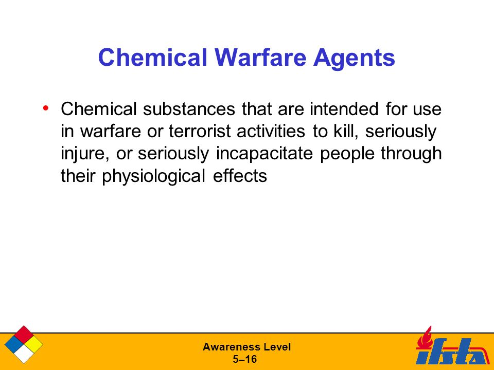 Awareness Level 5–16 Chemical Warfare Agents Chemical substances that are intended for use in warfare or terrorist activities to kill, seriously injure, or seriously incapacitate people through their physiological effects