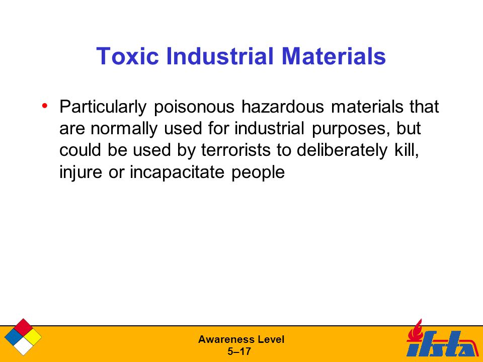 Awareness Level 5–17 Toxic Industrial Materials Particularly poisonous hazardous materials that are normally used for industrial purposes, but could be used by terrorists to deliberately kill, injure or incapacitate people
