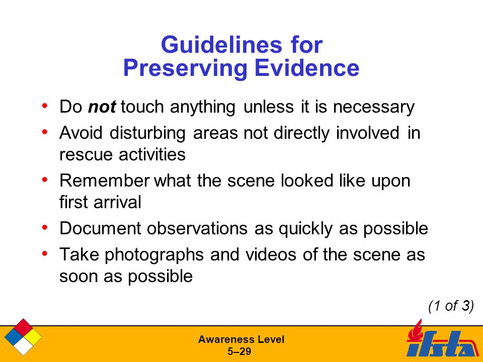 Awareness Level 5–29 Guidelines for Preserving Evidence Do not touch anything unless it is necessary Avoid disturbing areas not directly involved in rescue activities Remember what the scene looked like upon first arrival Document observations as quickly as possible Take photographs and videos of the scene as soon as possible (1 of 3)