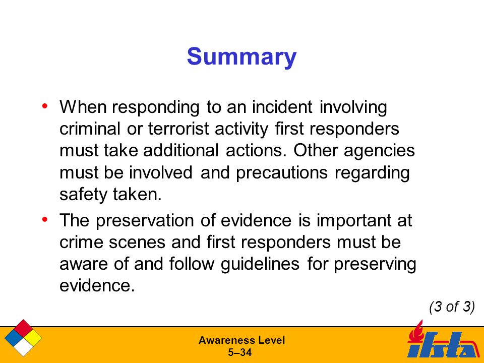 Awareness Level 5–34 Summary When responding to an incident involving criminal or terrorist activity first responders must take additional actions.