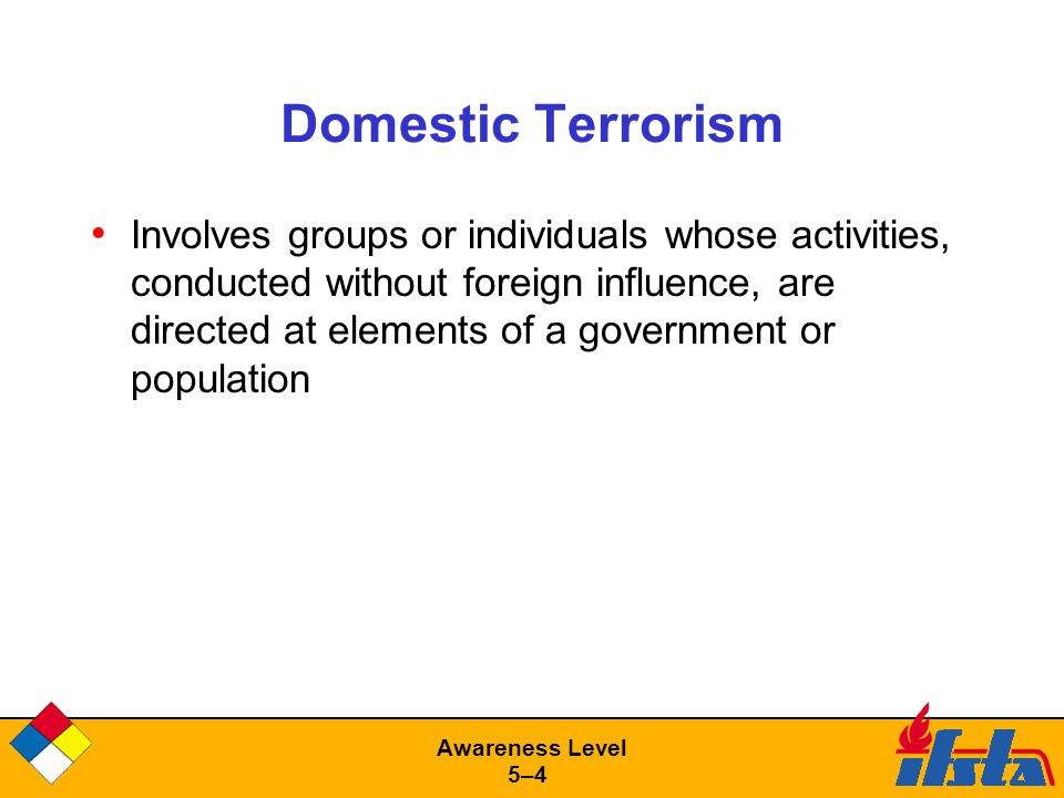 Awareness Level 5–45–4 Domestic Terrorism Involves groups or individuals whose activities, conducted without foreign influence, are directed at elements of a government or population