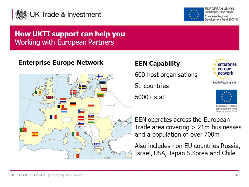 EEN Capability 600 host organisations 51 countries staff EEN operates across the European Trade area covering > 21m businesses and a population of over 700m Also includes non EU countries Russia, Israel, USA, Japan S.Korea and Chile How UKTI support can help you Working with European Partners 16 Enterprise Europe Network UK Trade & Investment | Exporting for Growth