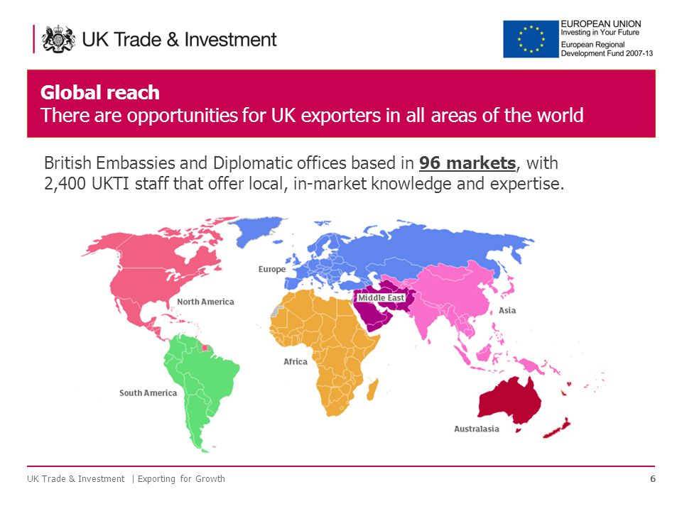 Global reach There are opportunities for UK exporters in all areas of the world UK Trade & Investment | Exporting for Growth6 British Embassies and Diplomatic offices based in 96 markets, with 2,400 UKTI staff that offer local, in-market knowledge and expertise.