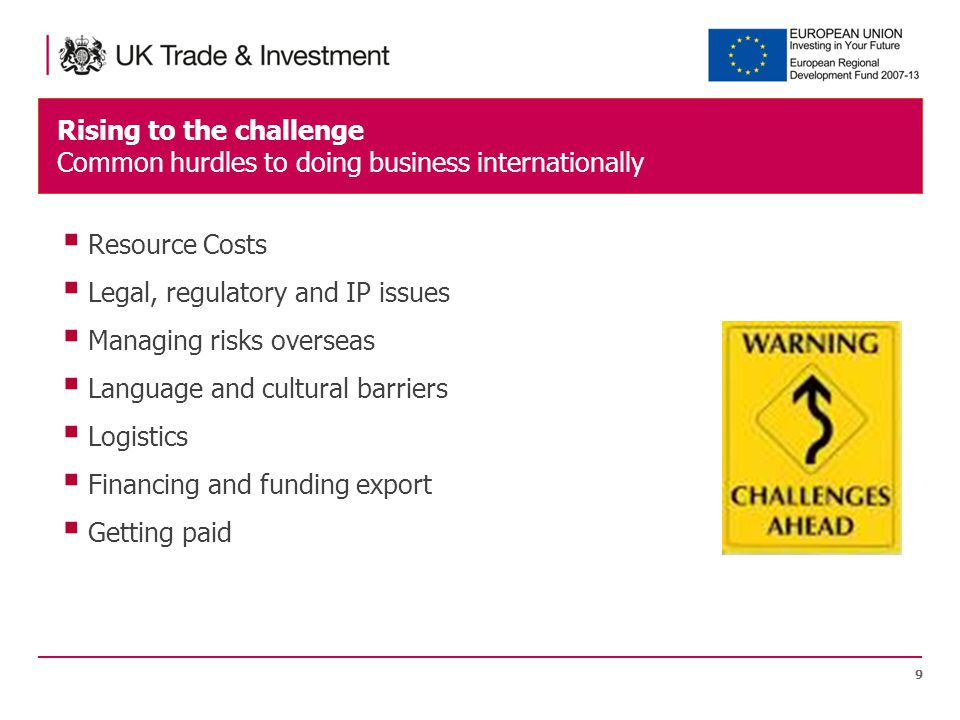 Rising to the challenge Common hurdles to doing business internationally 9  Resource Costs  Legal, regulatory and IP issues  Managing risks overseas  Language and cultural barriers  Logistics  Financing and funding export  Getting paid