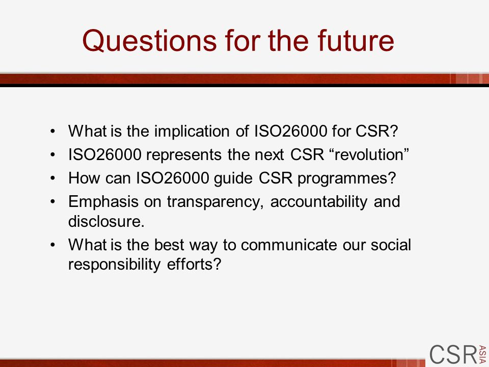 Questions for the future What is the implication of ISO26000 for CSR.