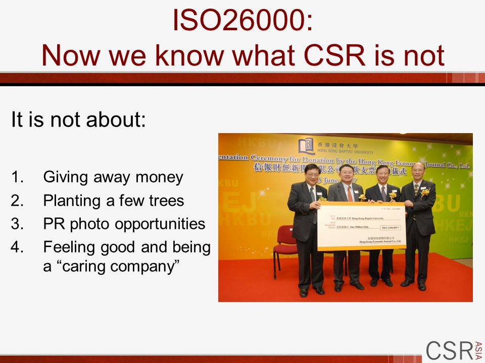 ISO26000: Now we know what CSR is not It is not about: 1.Giving away money 2.Planting a few trees 3.PR photo opportunities 4.Feeling good and being a caring company