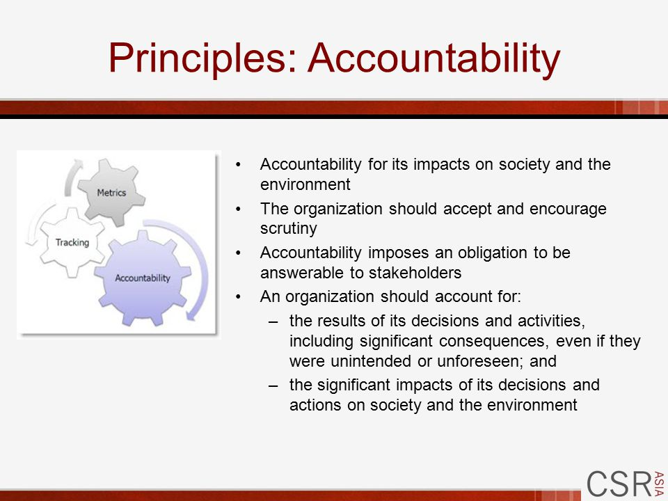 Principles: Accountability Accountability for its impacts on society and the environment The organization should accept and encourage scrutiny Accountability imposes an obligation to be answerable to stakeholders An organization should account for: –the results of its decisions and activities, including significant consequences, even if they were unintended or unforeseen; and –the significant impacts of its decisions and actions on society and the environment
