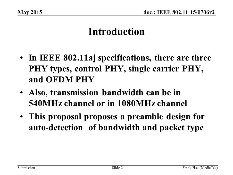 doc.: IEEE /0706r2 Submission Introduction In IEEE aj specifications, there are three PHY types, control PHY, single carrier PHY, and OFDM PHY Also, transmission bandwidth can be in 540MHz channel or in 1080MHz channel This proposal proposes a preamble design for auto-detection of bandwidth and packet type May 2015 Slide 2Frank Hsu (MediaTek)