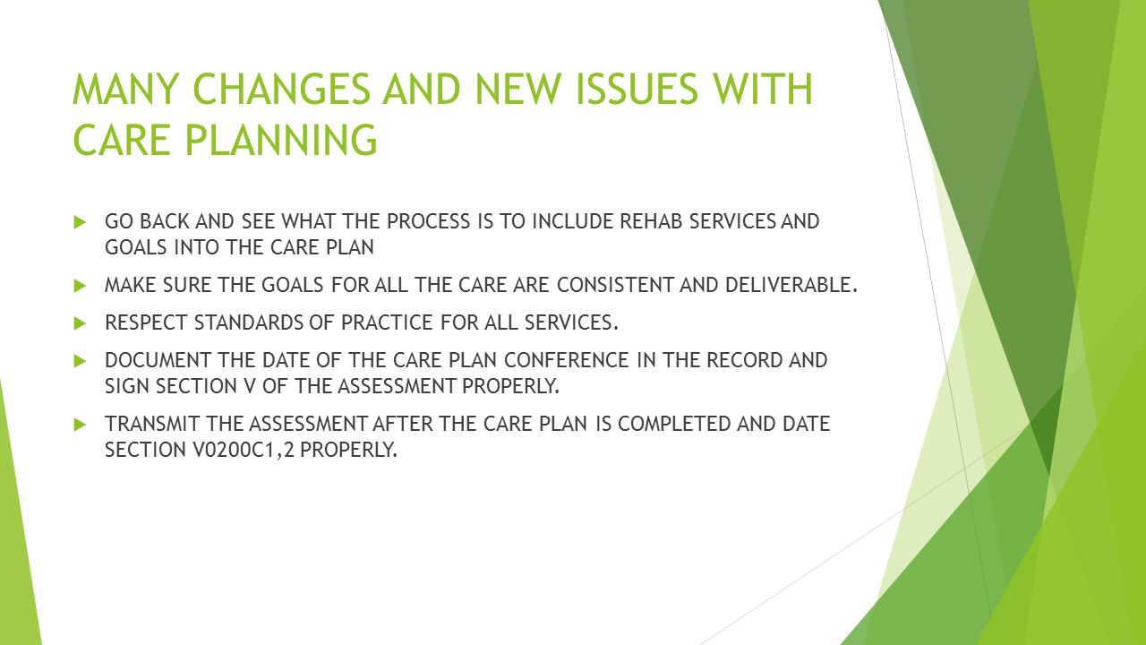 MANY CHANGES AND NEW ISSUES WITH CARE PLANNING  GO BACK AND SEE WHAT THE PROCESS IS TO INCLUDE REHAB SERVICES AND GOALS INTO THE CARE PLAN  MAKE SURE THE GOALS FOR ALL THE CARE ARE CONSISTENT AND DELIVERABLE.