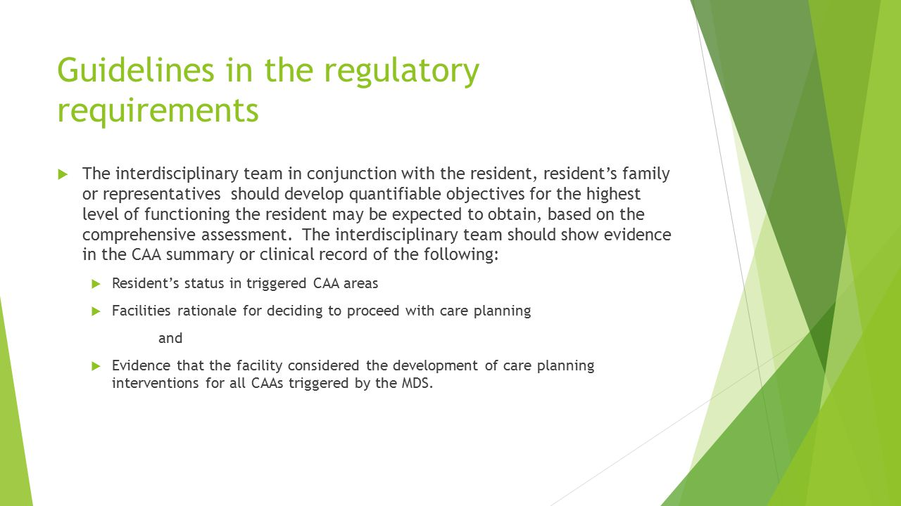 Guidelines in the regulatory requirements  The interdisciplinary team in conjunction with the resident, resident's family or representatives should develop quantifiable objectives for the highest level of functioning the resident may be expected to obtain, based on the comprehensive assessment.