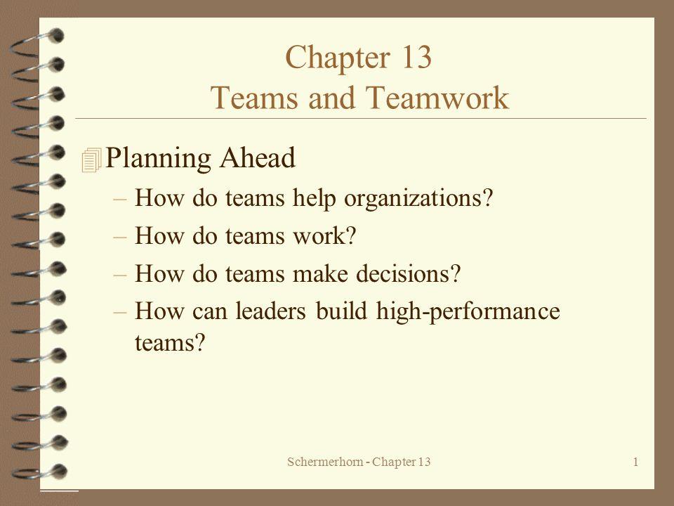 Schermerhorn - Chapter 131 Chapter 13 Teams and Teamwork 4 Planning Ahead –How do teams help organizations? –How do teams work? –How do teams make dec