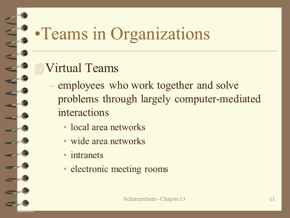 Schermerhorn - Chapter 1311 Teams in Organizations 4 Virtual Teams –employees who work together and solve problems through largely computer-mediated i