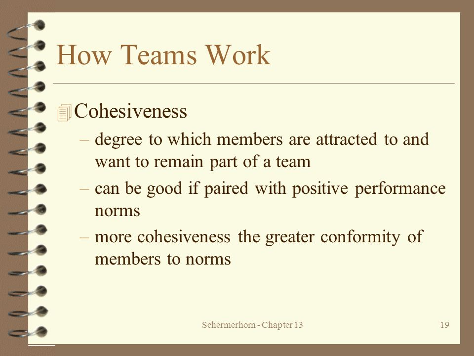 Schermerhorn - Chapter 1319 How Teams Work 4 Cohesiveness –degree to which members are attracted to and want to remain part of a team –can be good if