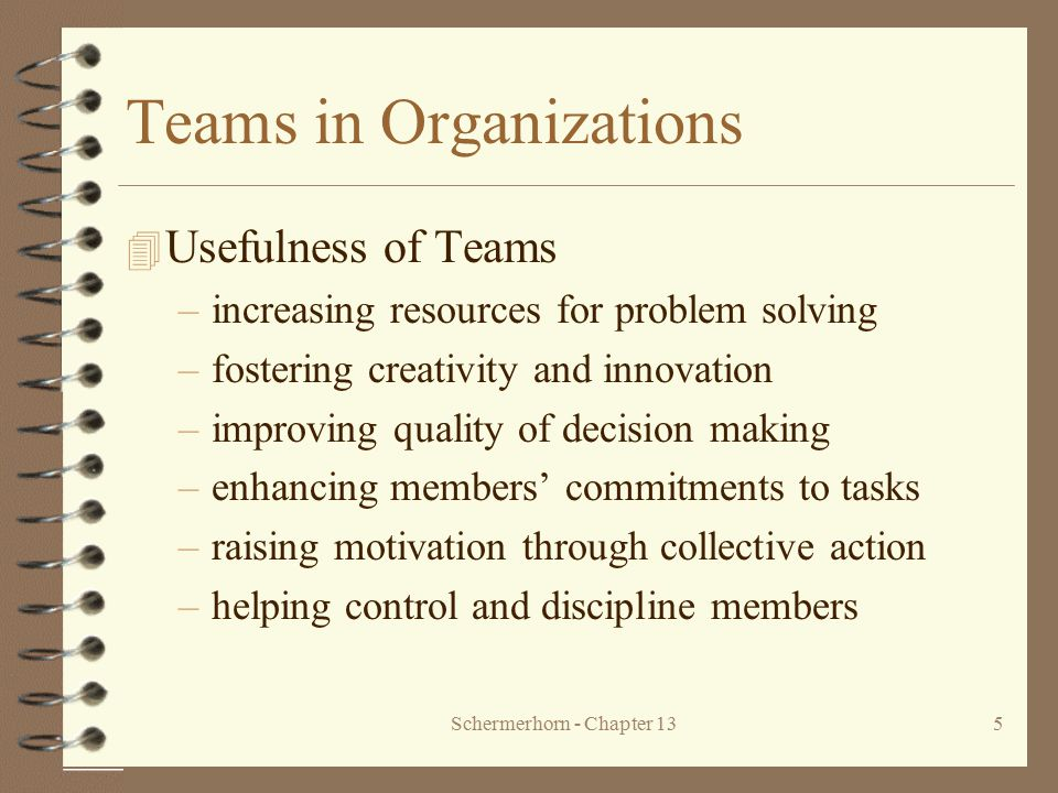 Schermerhorn - Chapter 135 Teams in Organizations 4 Usefulness of Teams –increasing resources for problem solving –fostering creativity and innovation