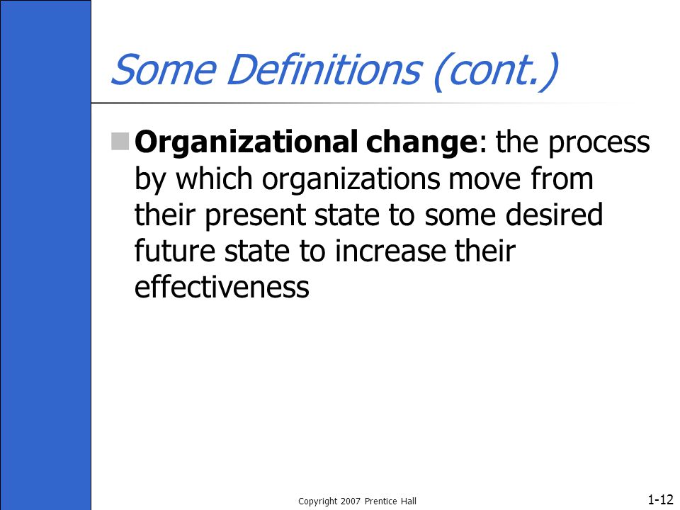 1- Copyright 2007 Prentice Hall 12 Some Definitions (cont.) Organizational change: the process by which organizations move from their present state to