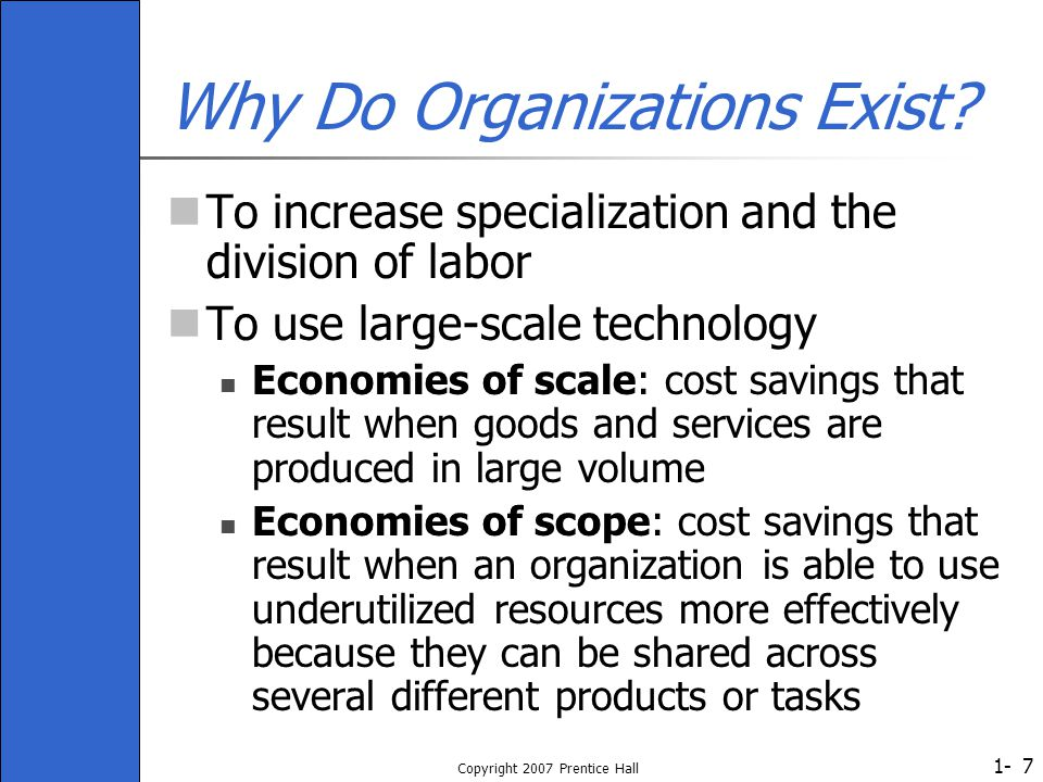 1- Copyright 2007 Prentice Hall 7 Why Do Organizations Exist? To increase specialization and the division of labor To use large-scale technology Econo