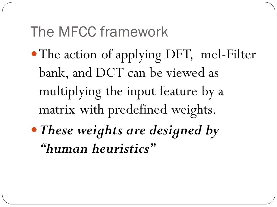 The MFCC framework The action of applying DFT, mel-Filter bank, and DCT can be viewed as multiplying the input feature by a matrix with predefined weights.