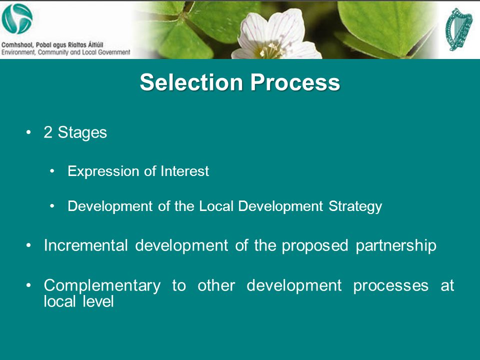 Selection Process 2 Stages Expression of Interest Development of the Local Development Strategy Incremental development of the proposed partnership Complementary to other development processes at local level