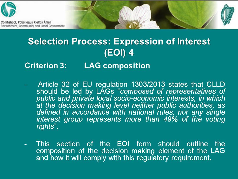 Selection Process: Expression of Interest (EOI) 4 Criterion 3:LAG composition - Article 32 of EU regulation 1303/2013 states that CLLD should be led by LAGs composed of representatives of public and private local socio-economic interests, in which at the decision making level neither public authorities, as defined in accordance with national rules, nor any single interest group represents more than 49% of the voting rights .