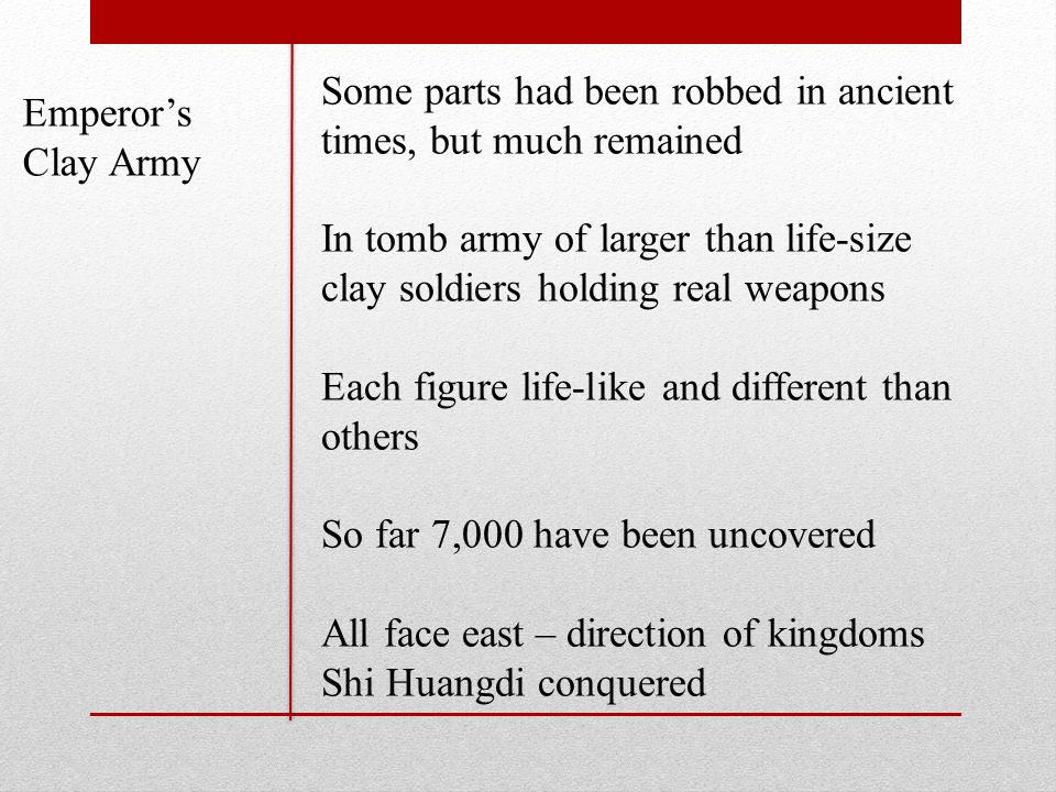 Emperor's Clay Army Some parts had been robbed in ancient times, but much remained In tomb army of larger than life-size clay soldiers holding real weapons Each figure life-like and different than others So far 7,000 have been uncovered All face east – direction of kingdoms Shi Huangdi conquered