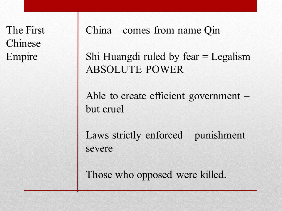 The First Chinese Empire China – comes from name Qin Shi Huangdi ruled by fear = Legalism ABSOLUTE POWER Able to create efficient government – but cruel Laws strictly enforced – punishment severe Those who opposed were killed.