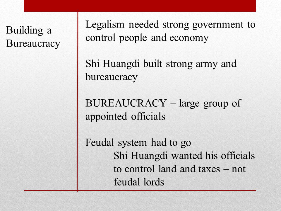 Building a Bureaucracy Legalism needed strong government to control people and economy Shi Huangdi built strong army and bureaucracy BUREAUCRACY = large group of appointed officials Feudal system had to go Shi Huangdi wanted his officials to control land and taxes – not feudal lords