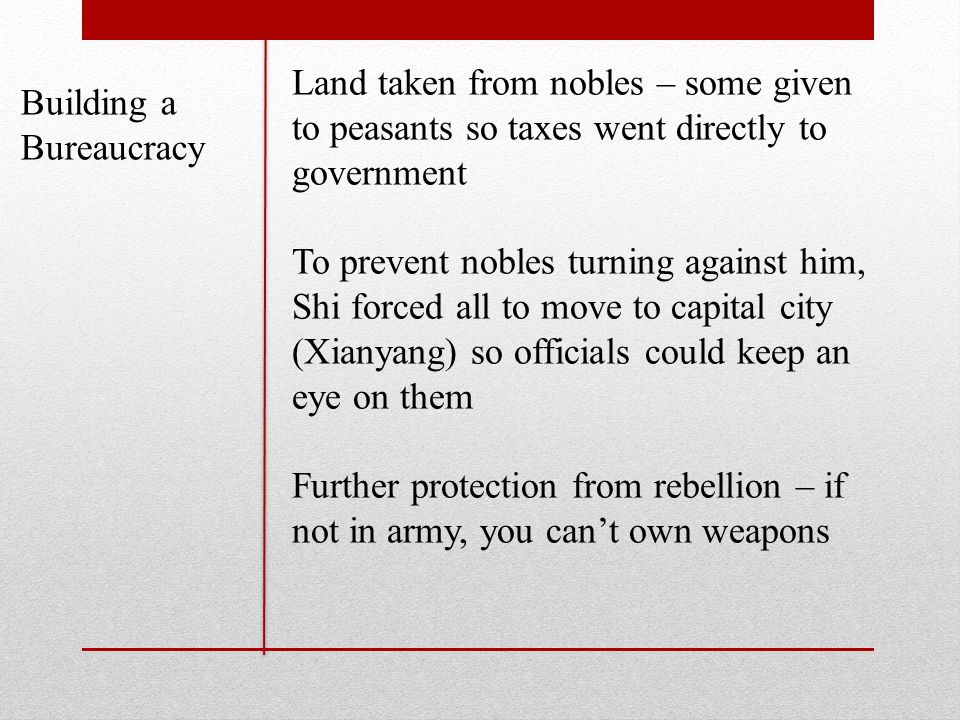 Building a Bureaucracy Land taken from nobles – some given to peasants so taxes went directly to government To prevent nobles turning against him, Shi forced all to move to capital city (Xianyang) so officials could keep an eye on them Further protection from rebellion – if not in army, you can't own weapons