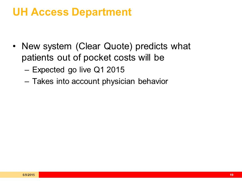 UH Access Department New system (Clear Quote) predicts what patients out of pocket costs will be –Expected go live Q –Takes into account physician behavior 6/9/201519