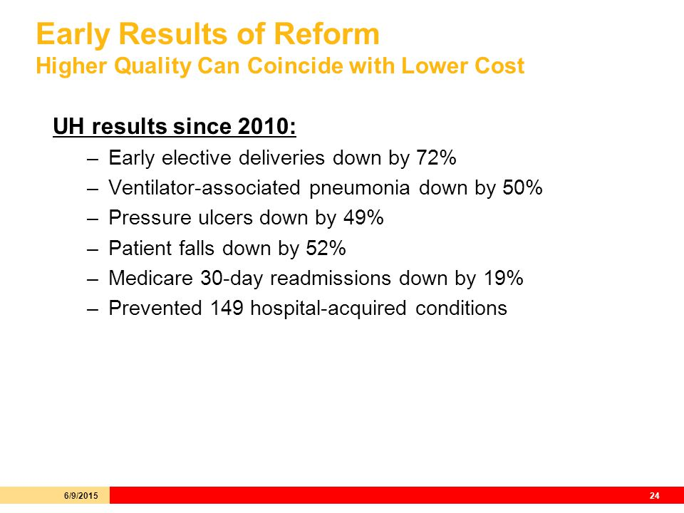 Early Results of Reform Higher Quality Can Coincide with Lower Cost UH results since 2010: –Early elective deliveries down by 72% –Ventilator-associated pneumonia down by 50% –Pressure ulcers down by 49% –Patient falls down by 52% –Medicare 30-day readmissions down by 19% –Prevented 149 hospital-acquired conditions 6/9/201524
