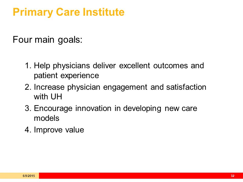Primary Care Institute Four main goals: 1.Help physicians deliver excellent outcomes and patient experience 2.Increase physician engagement and satisfaction with UH 3.Encourage innovation in developing new care models 4.Improve value 6/9/201532