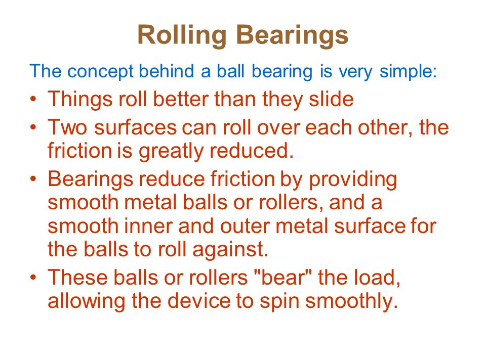 Rolling Bearings The concept behind a ball bearing is very simple: Things roll better than they slide Two surfaces can roll over each other, the friction is greatly reduced.