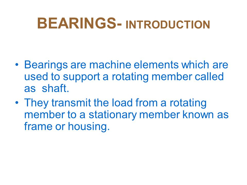 BEARINGS- INTRODUCTION Bearings are machine elements which are used to support a rotating member called as shaft.
