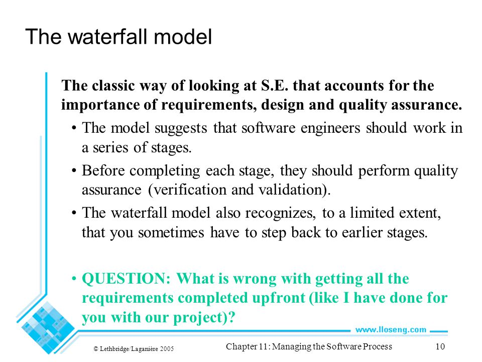 © Lethbridge/Laganière 2005 Chapter 11: Managing the Software Process10 The waterfall model The classic way of looking at S.E.