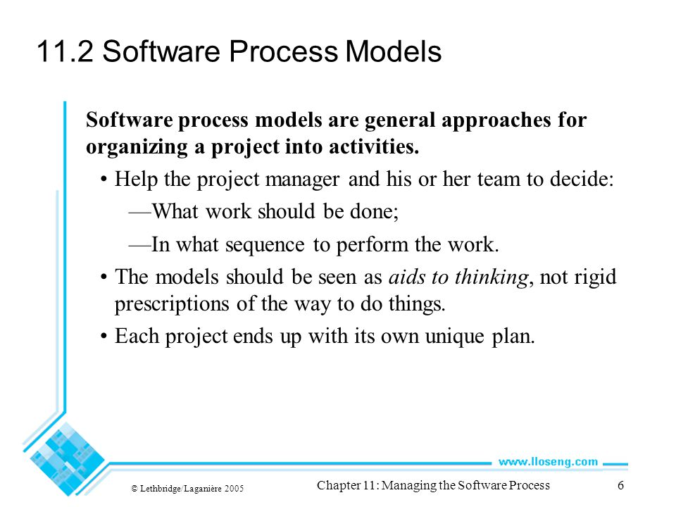 © Lethbridge/Laganière 2005 Chapter 11: Managing the Software Process6 11.2 Software Process Models Software process models are general approaches for organizing a project into activities.