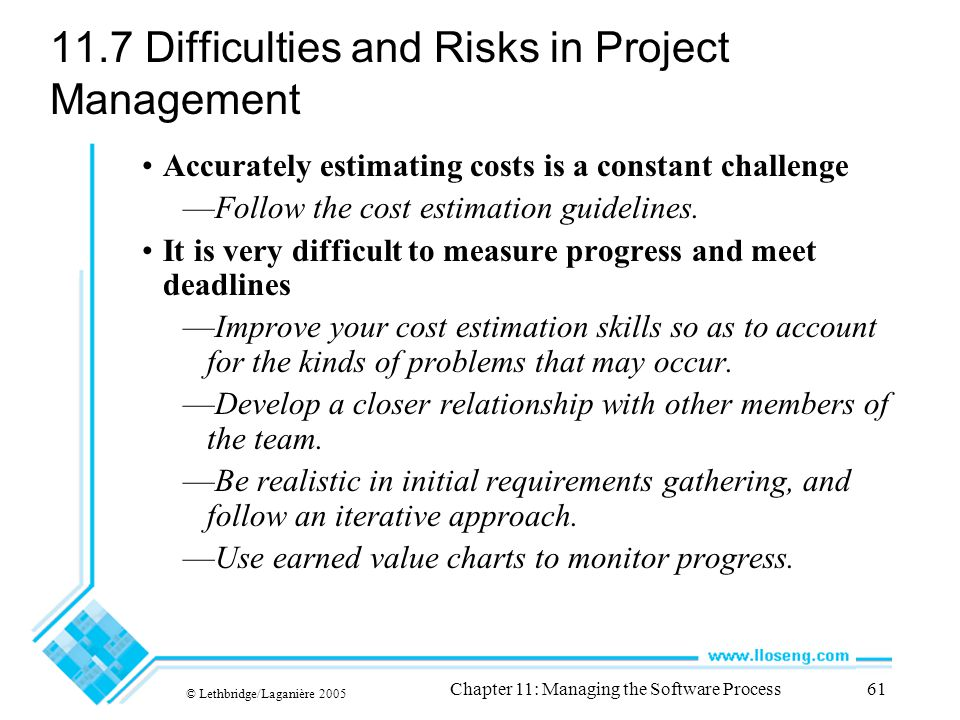 © Lethbridge/Laganière 2005 Chapter 11: Managing the Software Process61 11.7 Difficulties and Risks in Project Management Accurately estimating costs is a constant challenge —Follow the cost estimation guidelines.