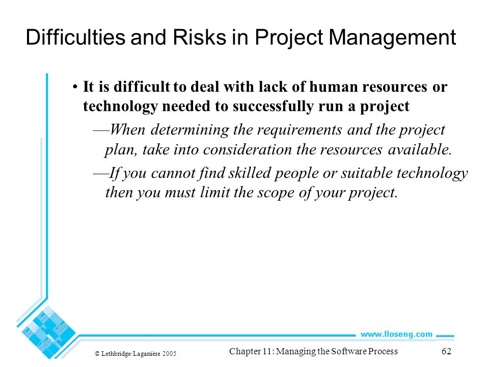 © Lethbridge/Laganière 2005 Chapter 11: Managing the Software Process62 Difficulties and Risks in Project Management It is difficult to deal with lack of human resources or technology needed to successfully run a project —When determining the requirements and the project plan, take into consideration the resources available.