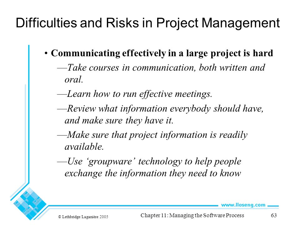 © Lethbridge/Laganière 2005 Chapter 11: Managing the Software Process63 Difficulties and Risks in Project Management Communicating effectively in a large project is hard —Take courses in communication, both written and oral.