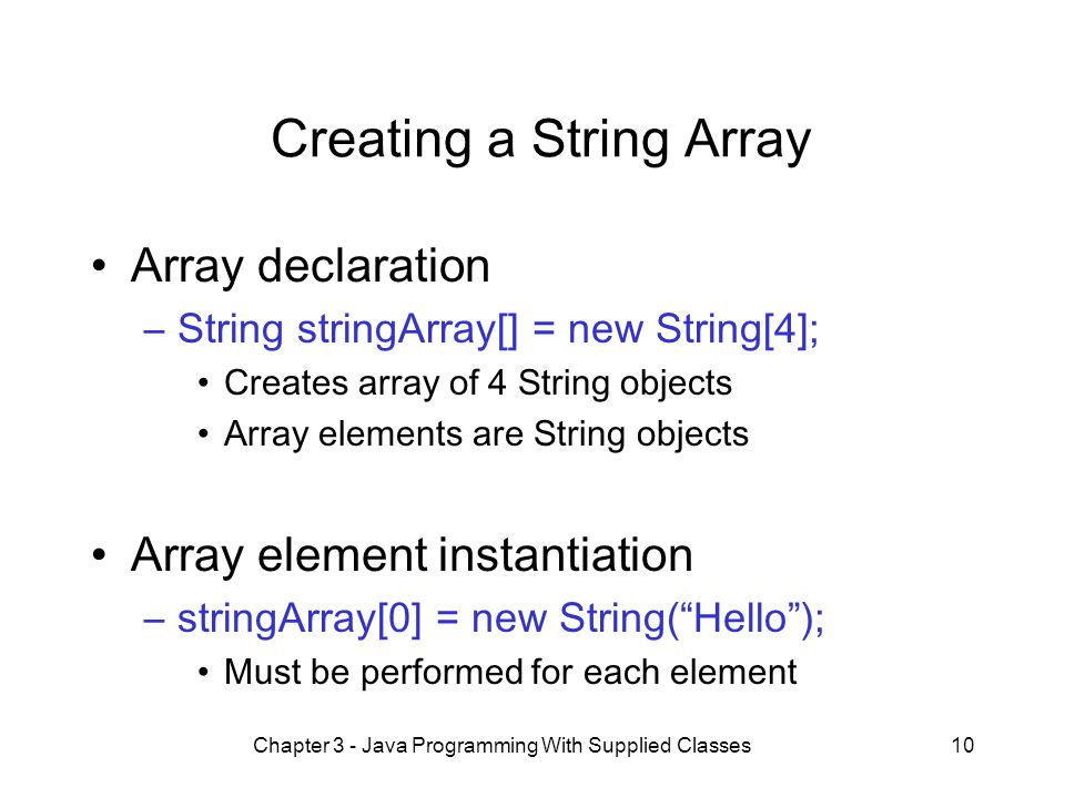 Chapter 3 - Java Programming With Supplied Classes10 Creating a String Array Array declaration –String stringArray[] = new String[4]; Creates array of 4 String objects Array elements are String objects Array element instantiation –stringArray[0] = new String( Hello ); Must be performed for each element