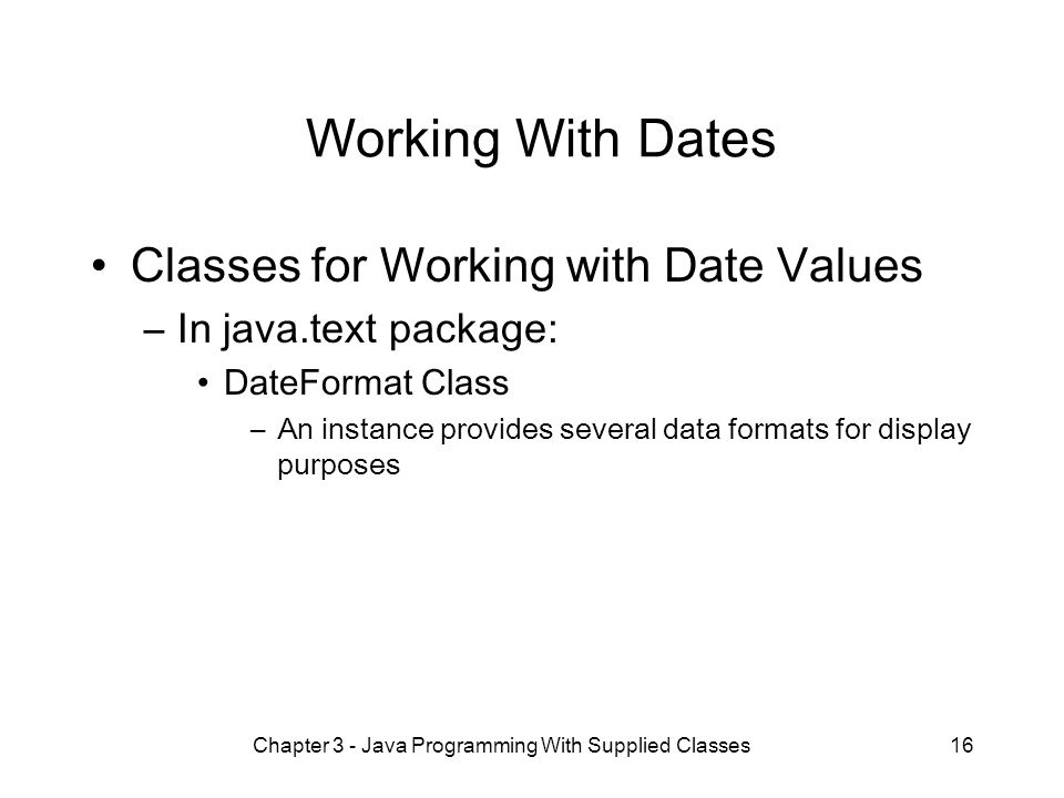 Chapter 3 - Java Programming With Supplied Classes16 Working With Dates Classes for Working with Date Values –In java.text package: DateFormat Class –An instance provides several data formats for display purposes