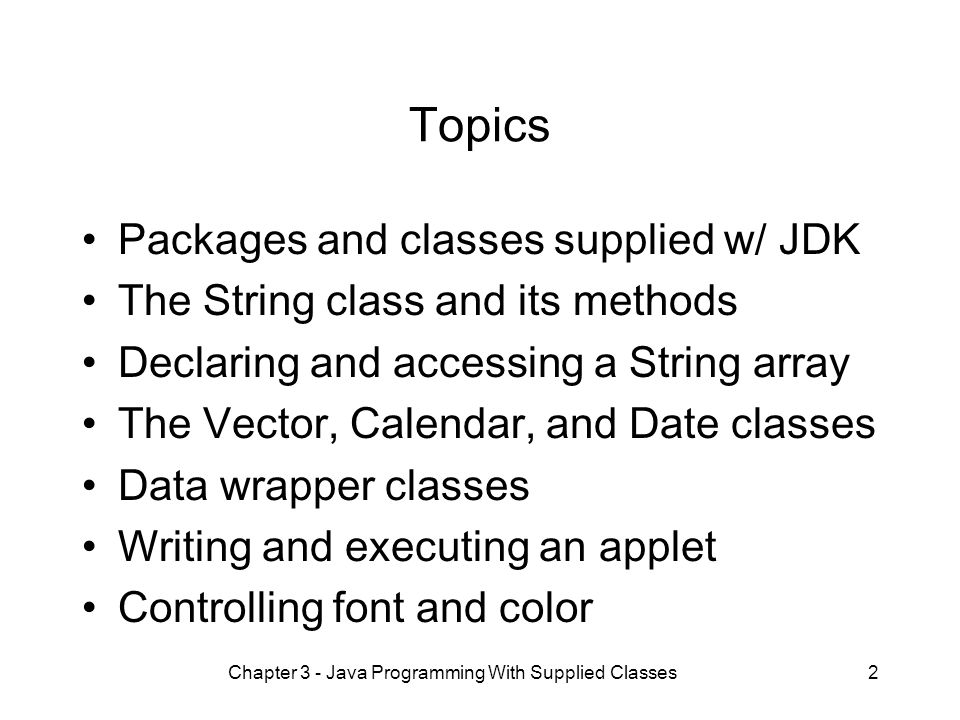 Chapter 3 - Java Programming With Supplied Classes2 Topics Packages and classes supplied w/ JDK The String class and its methods Declaring and accessing a String array The Vector, Calendar, and Date classes Data wrapper classes Writing and executing an applet Controlling font and color