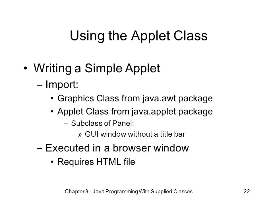 Chapter 3 - Java Programming With Supplied Classes22 Using the Applet Class Writing a Simple Applet –Import: Graphics Class from java.awt package Applet Class from java.applet package –Subclass of Panel: »GUI window without a title bar –Executed in a browser window Requires HTML file