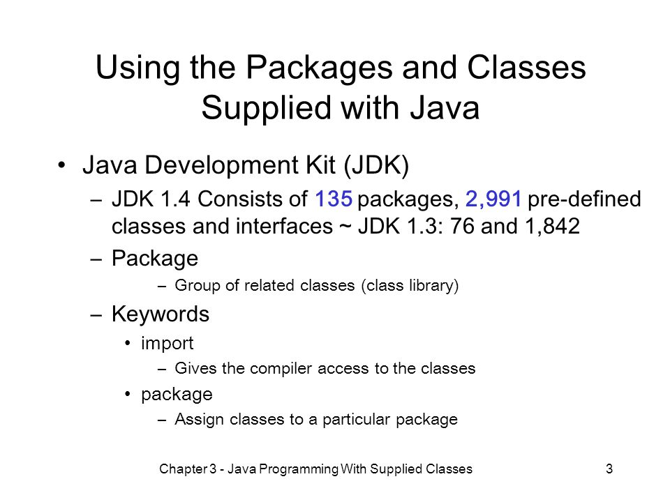 Chapter 3 - Java Programming With Supplied Classes3 Using the Packages and Classes Supplied with Java Java Development Kit (JDK) –JDK 1.4 Consists of 135 packages, 2,991 pre-defined classes and interfaces ~ JDK 1.3: 76 and 1,842 –Package –Group of related classes (class library) –Keywords import –Gives the compiler access to the classes package –Assign classes to a particular package